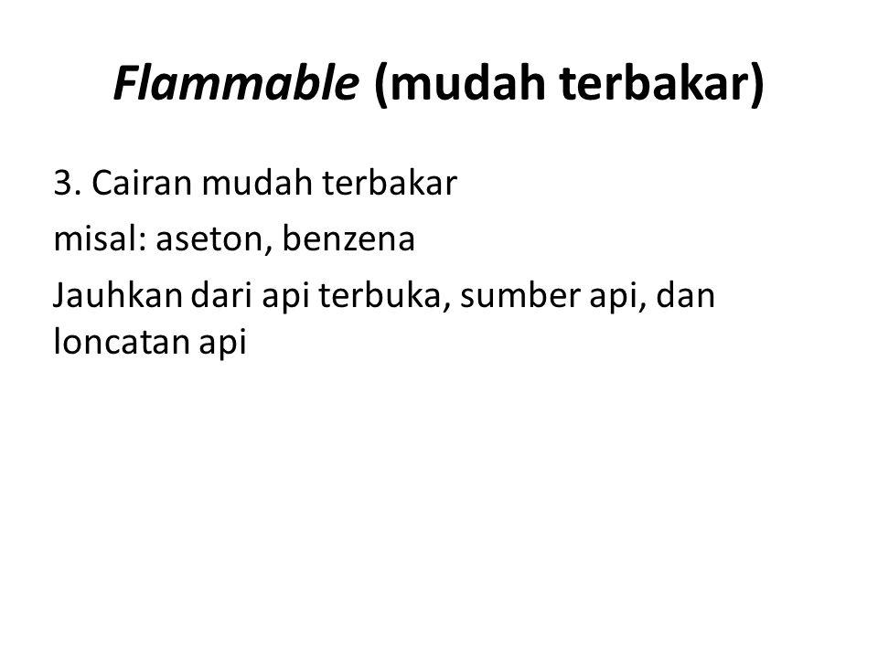 Flammable (mudah terbakar) 3. Cairan mudah terbakar misal: aseton, benzena Jauhkan dari api terbuka, sumber api, dan loncatan api