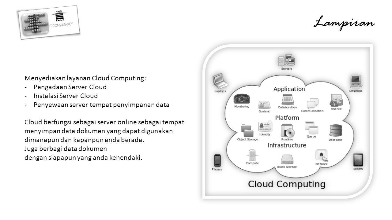 Lampiran Menyediakan layanan Cloud Computing : -Pengadaan Server Cloud -Instalasi Server Cloud -Penyewaan server tempat penyimpanan data Cloud berfungsi sebagai server online sebagai tempat menyimpan data dokumen yang dapat digunakan dimanapun dan kapanpun anda berada.