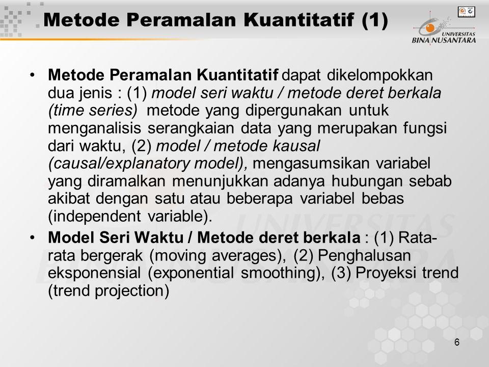 6 Metode Peramalan Kuantitatif (1) Metode Peramalan Kuantitatif dapat dikelompokkan dua jenis : (1) model seri waktu / metode deret berkala (time seri