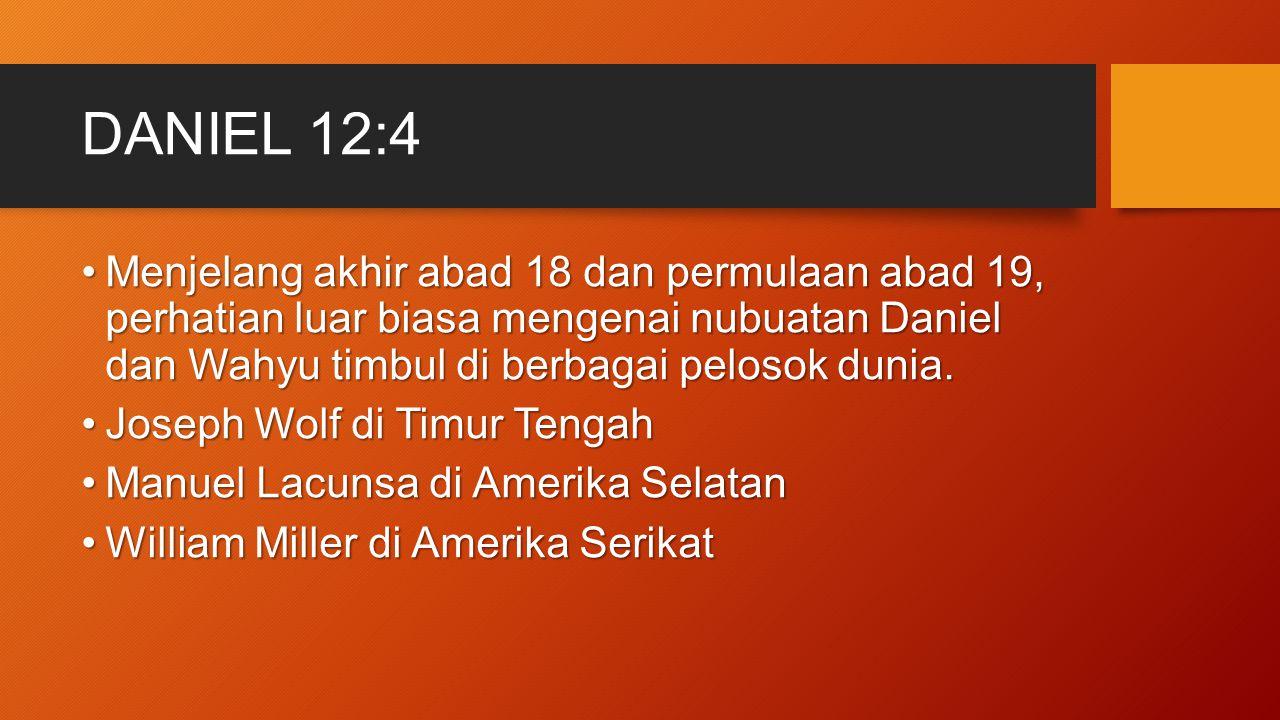 DANIEL 12:4 Menjelang akhir abad 18 dan permulaan abad 19, perhatian luar biasa mengenai nubuatan Daniel dan Wahyu timbul di berbagai pelosok dunia.Me