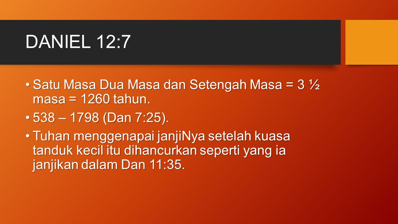 DANIEL 12:7 Satu Masa Dua Masa dan Setengah Masa = 3 ½ masa = 1260 tahun.Satu Masa Dua Masa dan Setengah Masa = 3 ½ masa = 1260 tahun. 538 – 1798 (Dan