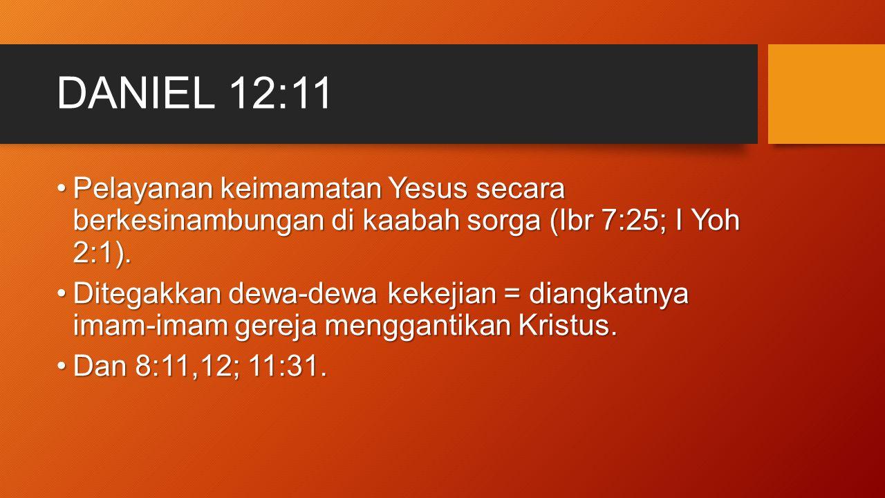 DANIEL 12:11 Pelayanan keimamatan Yesus secara berkesinambungan di kaabah sorga (Ibr 7:25; I Yoh 2:1).Pelayanan keimamatan Yesus secara berkesinambung