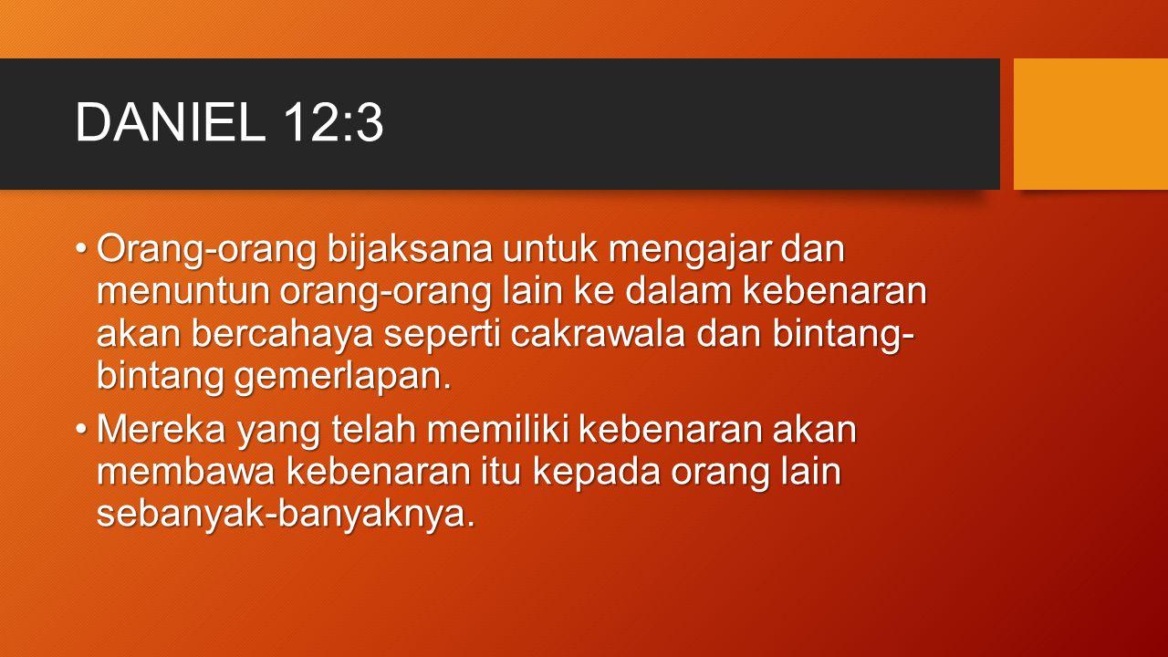 DANIEL 12:3 Orang-orang bijaksana untuk mengajar dan menuntun orang-orang lain ke dalam kebenaran akan bercahaya seperti cakrawala dan bintang- bintan