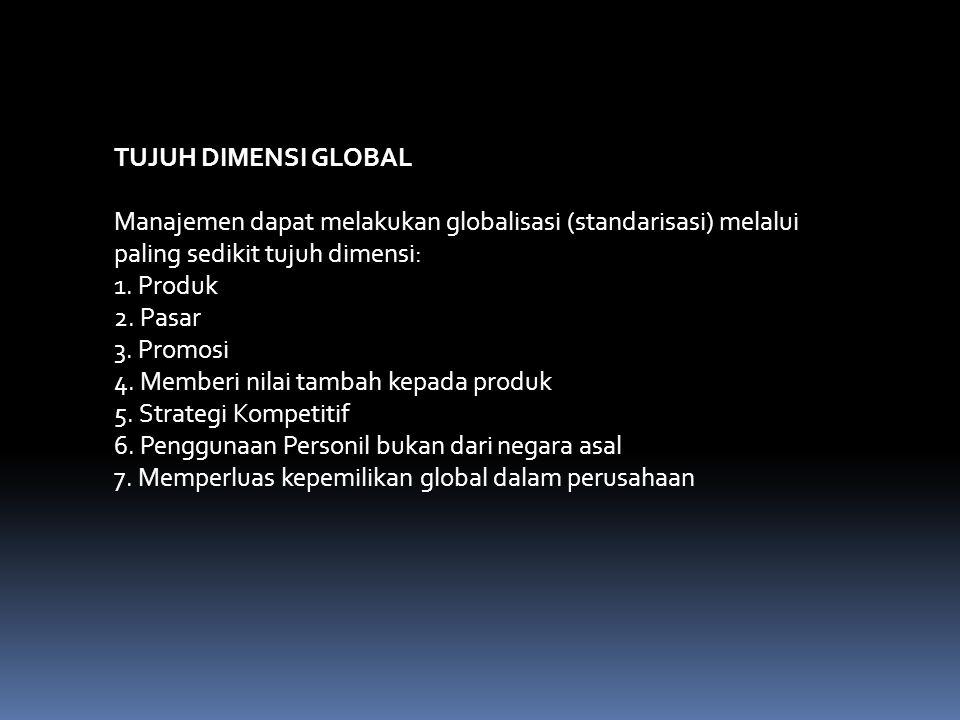 TUJUH DIMENSI GLOBAL Manajemen dapat melakukan globalisasi (standarisasi) melalui paling sedikit tujuh dimensi: 1. Produk 2. Pasar 3. Promosi 4. Membe