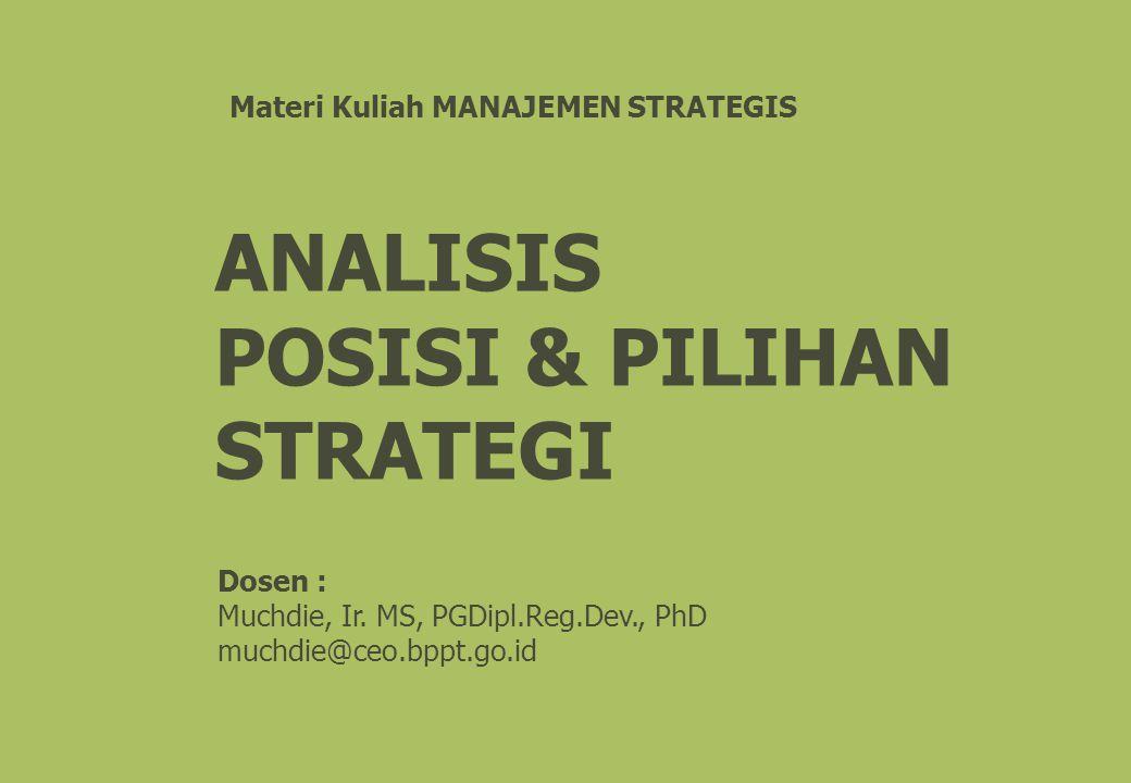 ANALISIS POSISI & PILIHAN STRATEGI Materi Kuliah MANAJEMEN STRATEGIS Dosen : Muchdie, Ir. MS, PGDipl.Reg.Dev., PhD muchdie@ceo.bppt.go.id