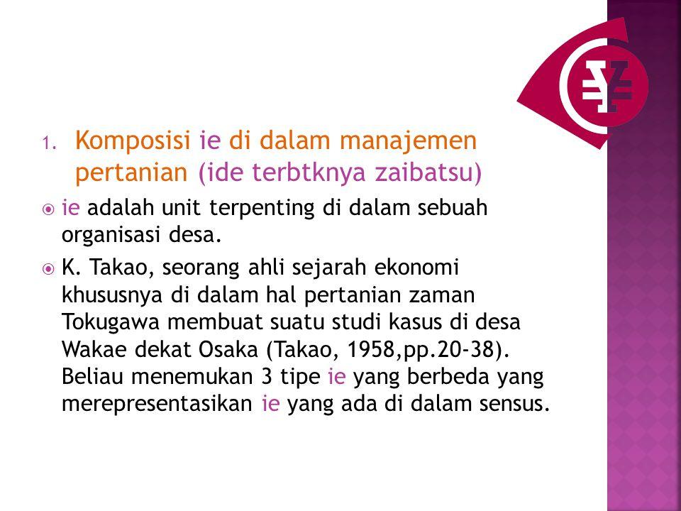 1. Komposisi ie di dalam manajemen pertanian (ide terbtknya zaibatsu)  ie adalah unit terpenting di dalam sebuah organisasi desa.  K. Takao, seorang