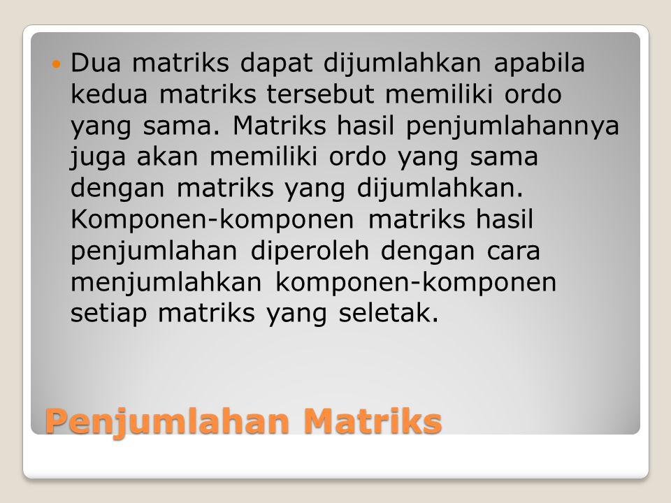 Penjumlahan Matriks Dua matriks dapat dijumlahkan apabila kedua matriks tersebut memiliki ordo yang sama. Matriks hasil penjumlahannya juga akan memil