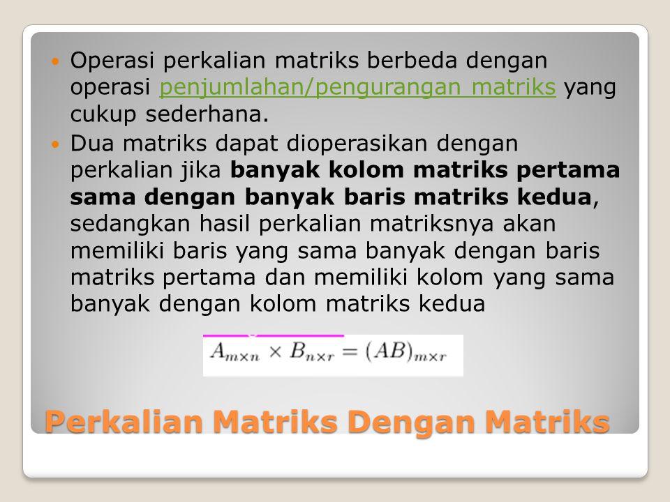 Perkalian Matriks Dengan Matriks Operasi perkalian matriks berbeda dengan operasi penjumlahan/pengurangan matriks yang cukup sederhana.penjumlahan/pen