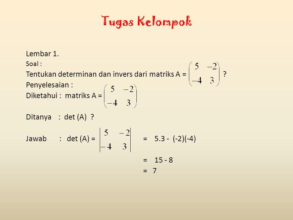 Tugas Kelompok Lembar 1. Soal : Tentukan determinan dan invers dari matriks A = ? Penyelesaian : Diketahui : matriks A = Ditanya : det (A) ? Jawab : d