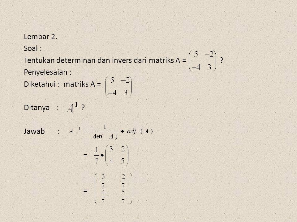 Lembar 2. Soal : Tentukan determinan dan invers dari matriks A = ? Penyelesaian : Diketahui : matriks A = Ditanya : ? Jawab : = =