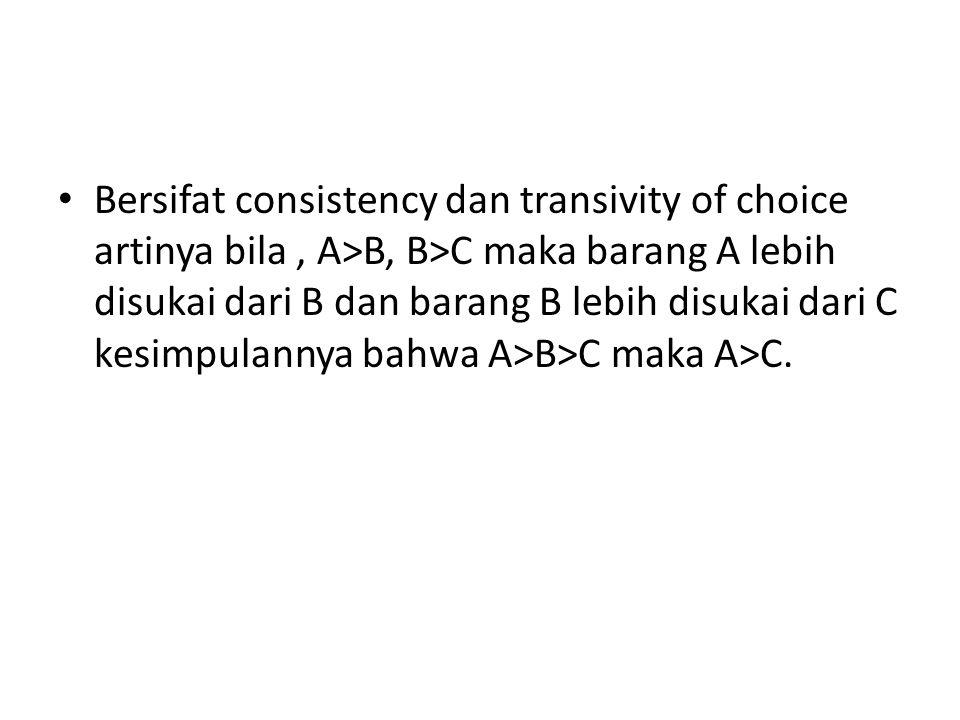 Bersifat consistency dan transivity of choice artinya bila, A>B, B>C maka barang A lebih disukai dari B dan barang B lebih disukai dari C kesimpulannya bahwa A>B>C maka A>C.