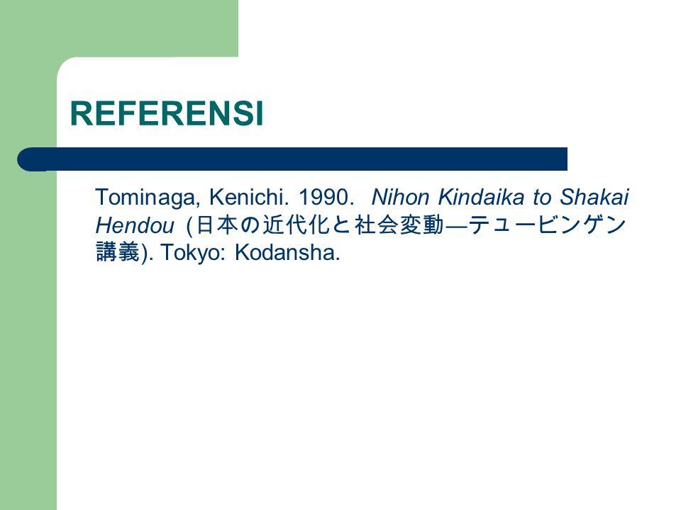 REFERENSI Tominaga, Kenichi. 1990. Nihon Kindaika to Shakai Hendou ( 日本の近代化と社会変動 ― テュービンゲン 講義 ). Tokyo: Kodansha.