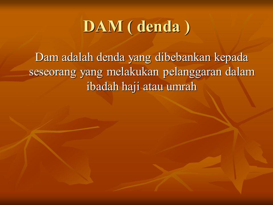 DAM ( denda ) Dam adalah denda yang dibebankan kepada seseorang yang melakukan pelanggaran dalam ibadah haji atau umrah