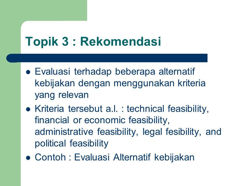 Topik 3 : Rekomendasi Evaluasi terhadap beberapa alternatif kebijakan dengan menggunakan kriteria yang relevan Kriteria tersebut a.l. : technical feas