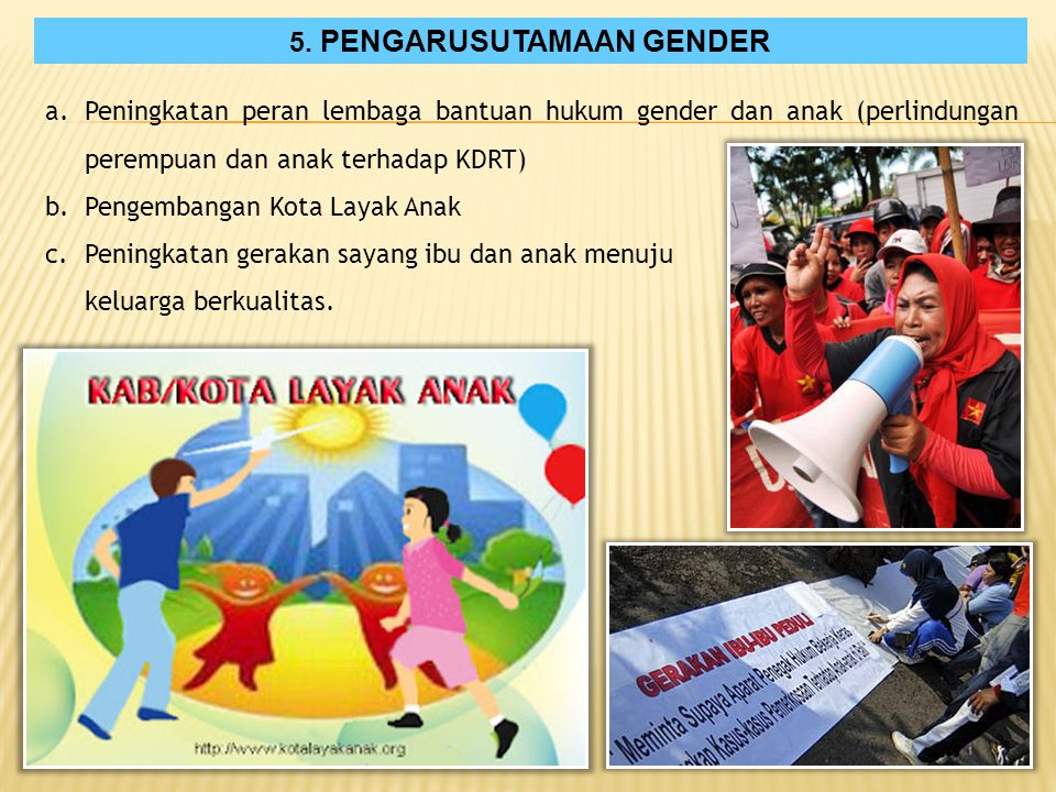 5. PENGARUSUTAMAAN GENDER a.Peningkatan peran lembaga bantuan hukum gender dan anak (perlindungan perempuan dan anak terhadap KDRT) b.Pengembangan Kot