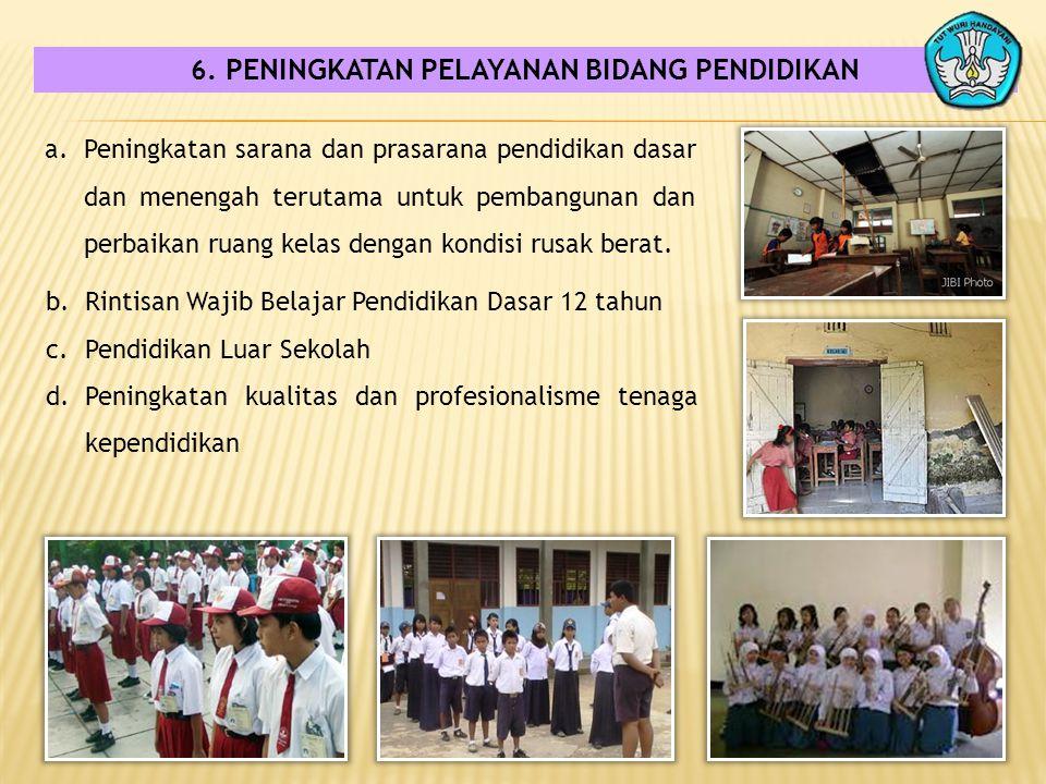 6. PENINGKATAN PELAYANAN BIDANG PENDIDIKAN a.Peningkatan sarana dan prasarana pendidikan dasar dan menengah terutama untuk pembangunan dan perbaikan r
