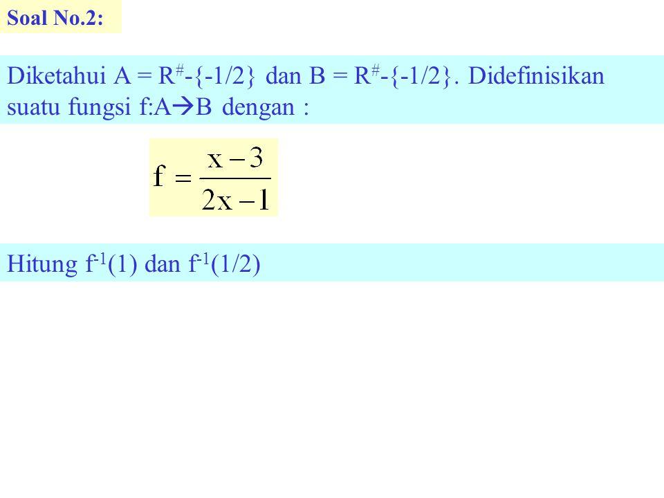 Soal No.2: Diketahui A = R # -{-1/2} dan B = R # -{-1/2}. Didefinisikan suatu fungsi f:A  B dengan : Hitung f -1 (1) dan f -1 (1/2)