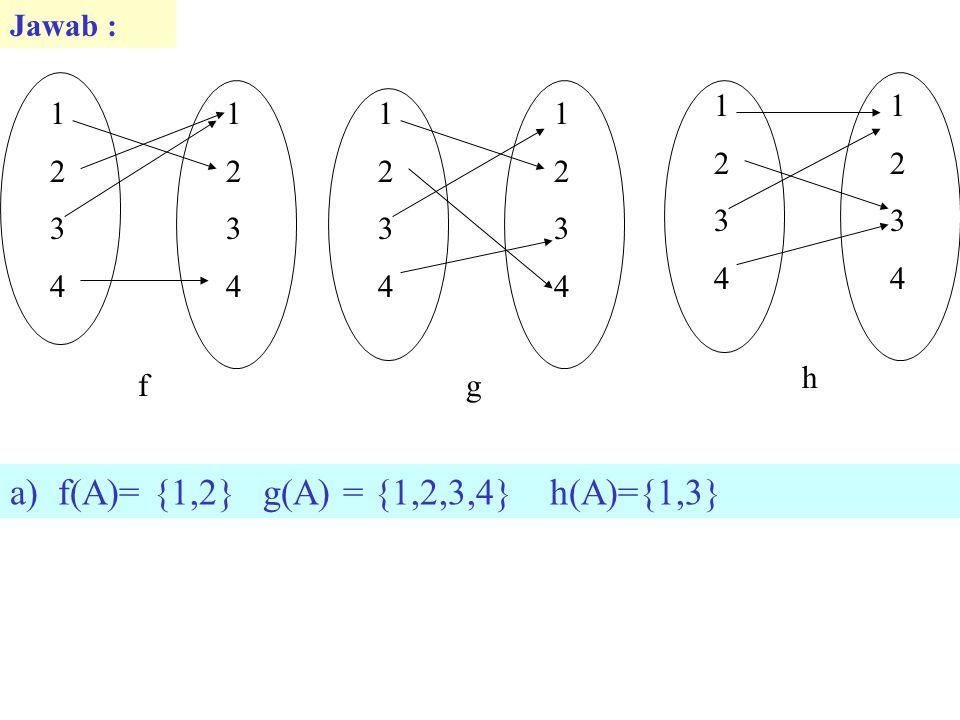 Jawab : 12341234 12341234 f 12341234 12341234 g 12341234 12341234 h a)f(A)= {1,2} g(A) = {1,2,3,4} h(A)={1,3}