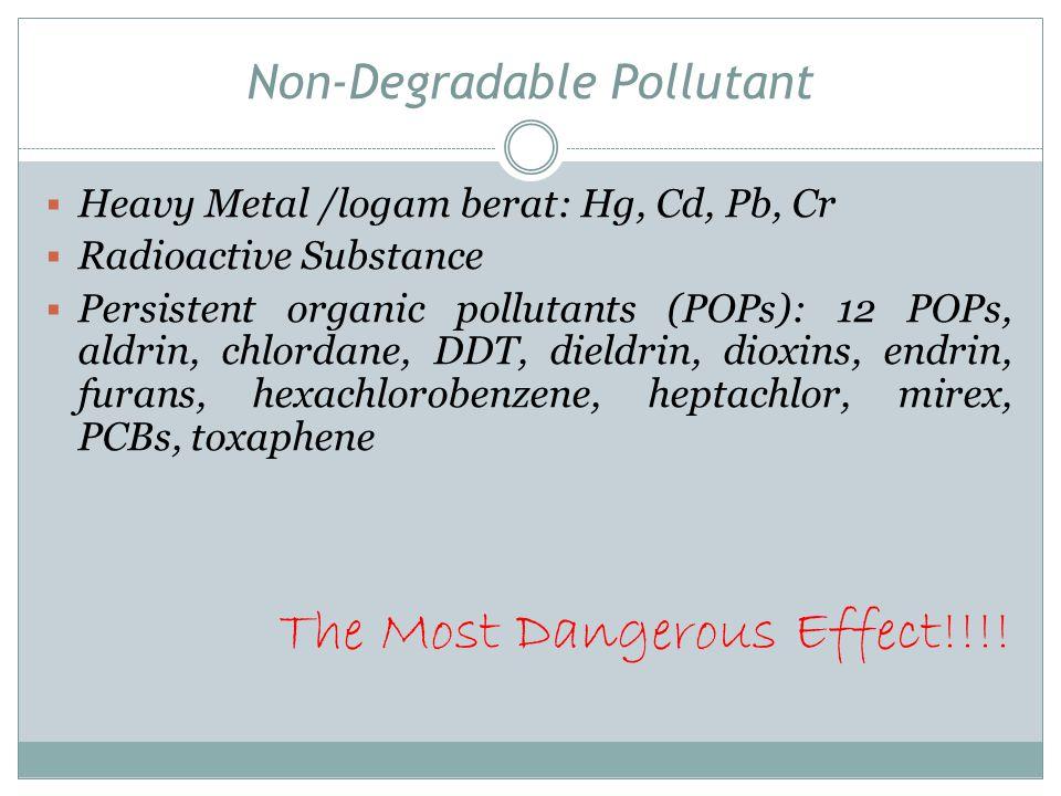 Non-Degradable Pollutant  Heavy Metal /logam berat: Hg, Cd, Pb, Cr  Radioactive Substance  Persistent organic pollutants (POPs): 12 POPs, aldrin, c