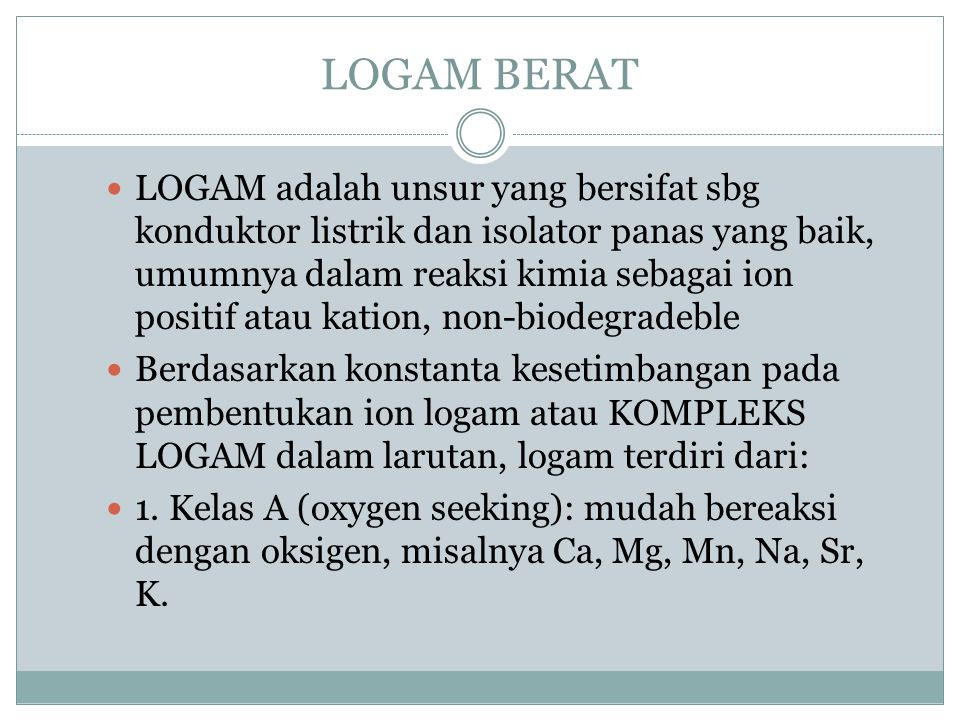 LOGAM BERAT LOGAM adalah unsur yang bersifat sbg konduktor listrik dan isolator panas yang baik, umumnya dalam reaksi kimia sebagai ion positif atau k