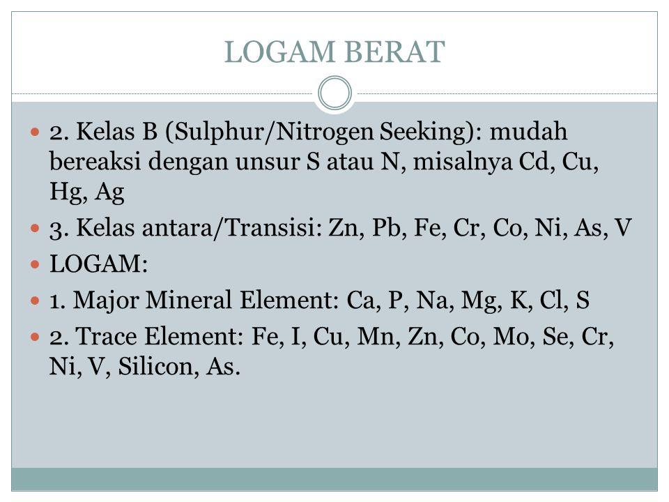 LOGAM BERAT 2. Kelas B (Sulphur/Nitrogen Seeking): mudah bereaksi dengan unsur S atau N, misalnya Cd, Cu, Hg, Ag 3. Kelas antara/Transisi: Zn, Pb, Fe,