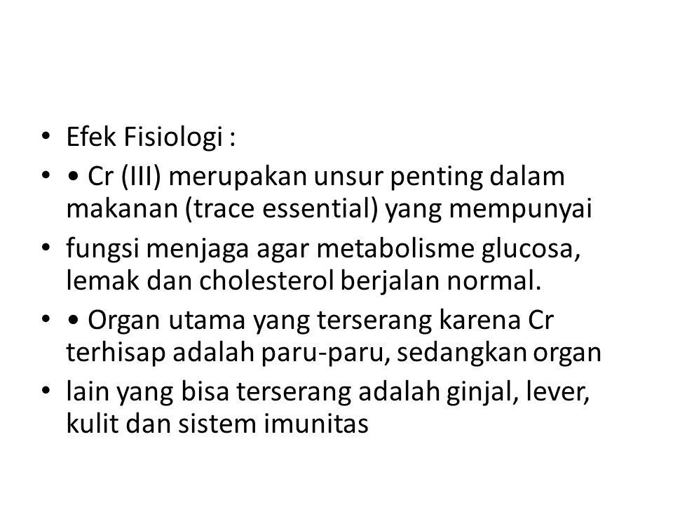 Efek Fisiologi : Cr (III) merupakan unsur penting dalam makanan (trace essential) yang mempunyai fungsi menjaga agar metabolisme glucosa, lemak dan ch