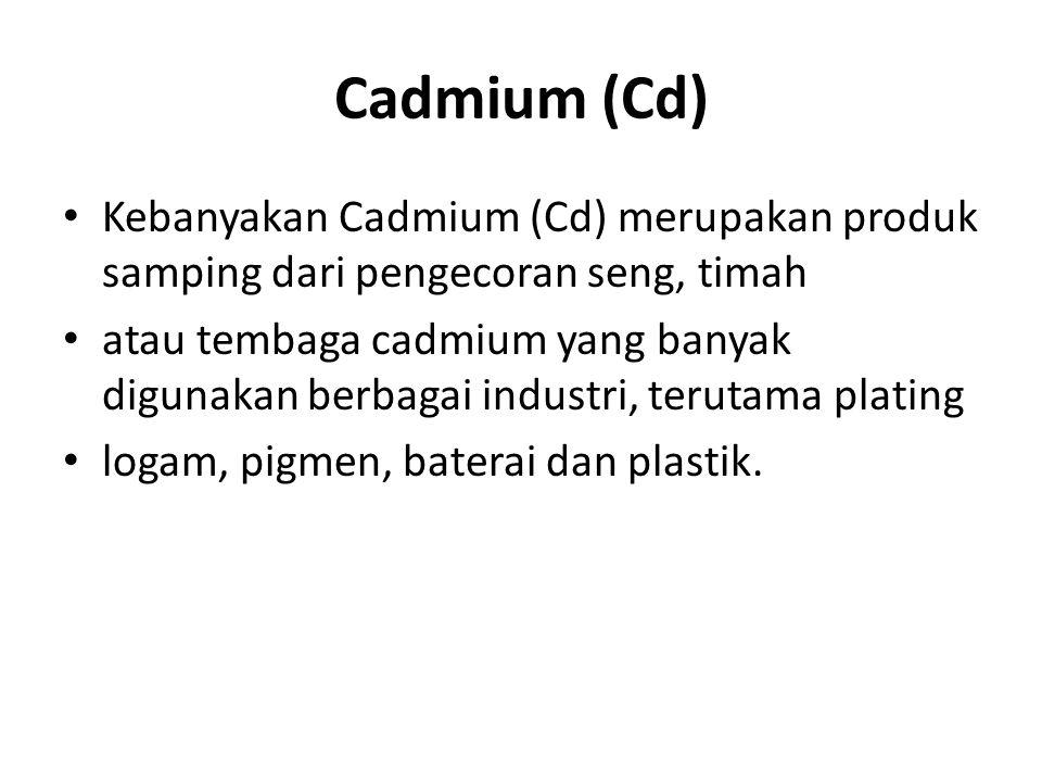 Cadmium (Cd) Kebanyakan Cadmium (Cd) merupakan produk samping dari pengecoran seng, timah atau tembaga cadmium yang banyak digunakan berbagai industri