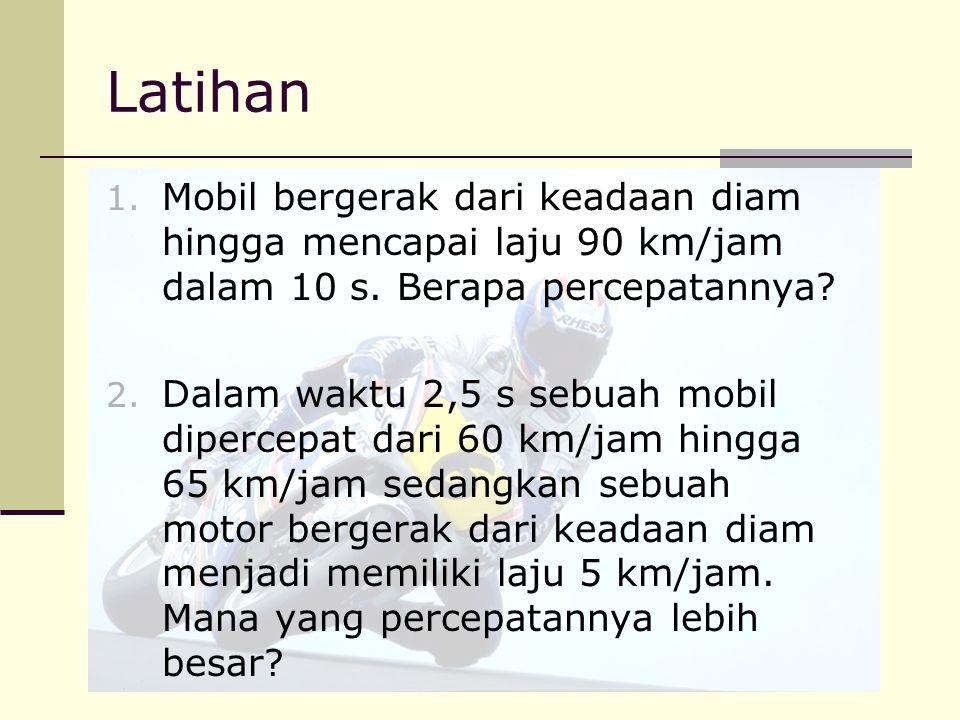 Latihan 1. Mobil bergerak dari keadaan diam hingga mencapai laju 90 km/jam dalam 10 s. Berapa percepatannya? 2. Dalam waktu 2,5 s sebuah mobil diperce