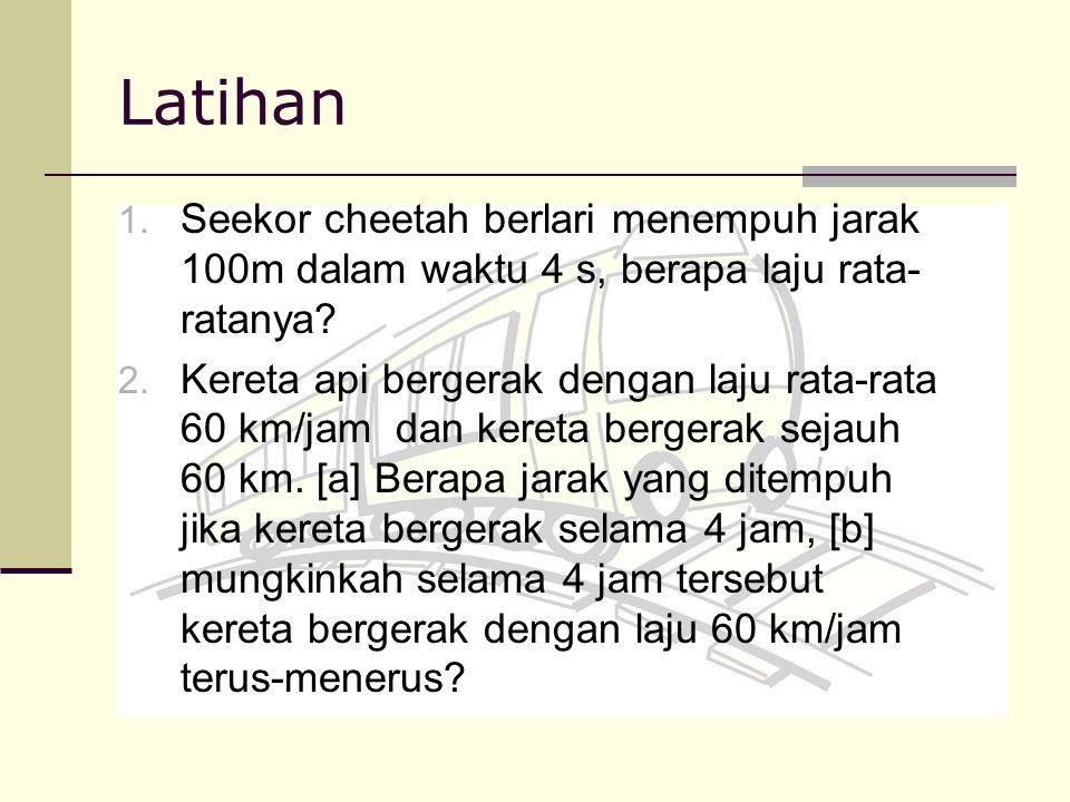 Latihan 1. Seekor cheetah berlari menempuh jarak 100m dalam waktu 4 s, berapa laju rata- ratanya? 2. Kereta api bergerak dengan laju rata-rata 60 km/j