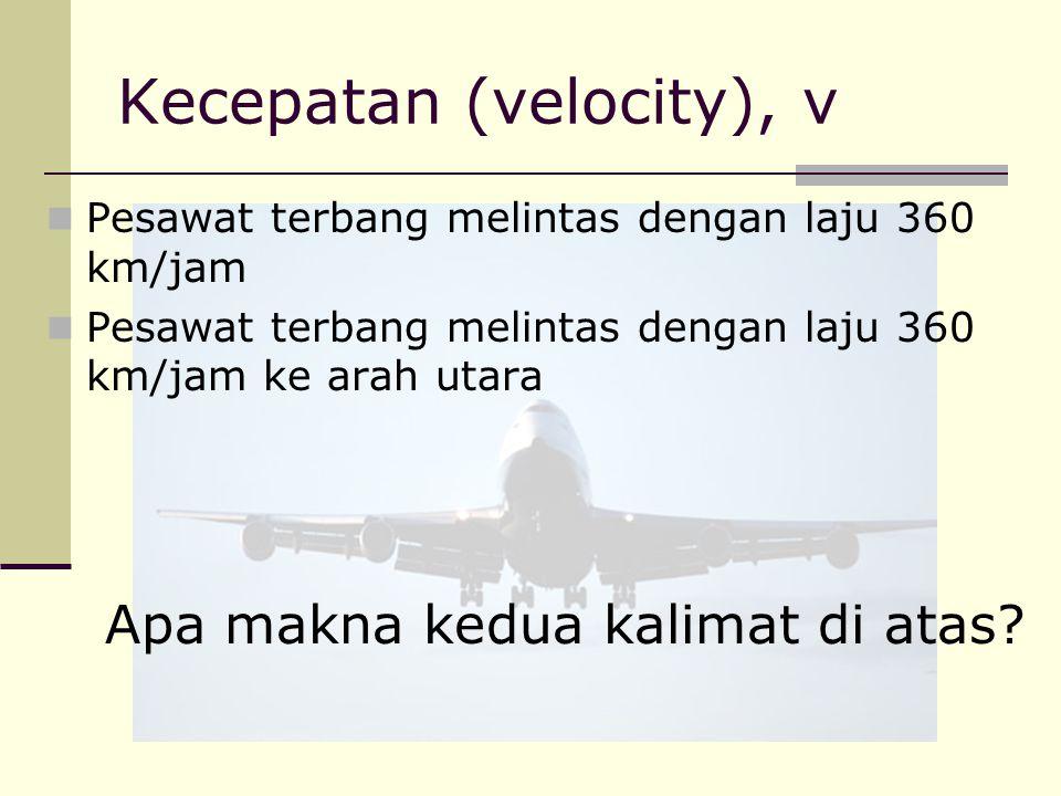 Kecepatan (velocity), v Pesawat terbang melintas dengan laju 360 km/jam Pesawat terbang melintas dengan laju 360 km/jam ke arah utara Apa makna kedua