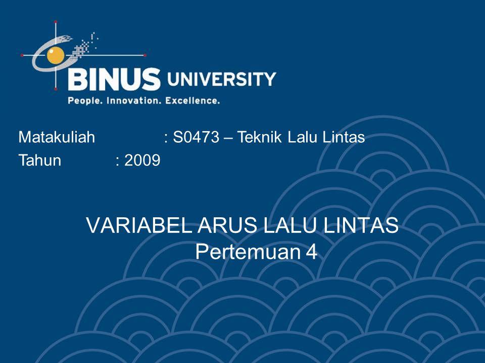 Bina Nusantara University 3 VARIABEL ARUS LALU LINTAS  Persamaan Dasar Arus Lalu Lintas  Keadaan Kecepatan dan Kerapatan Khusus  Metode Greenshields