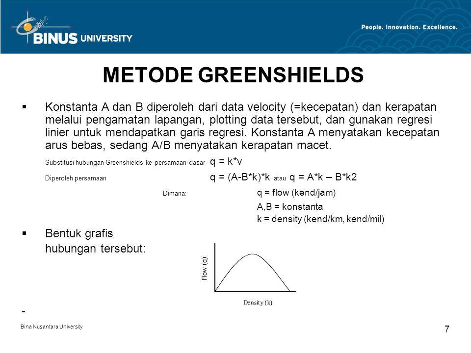 Bina Nusantara University 8 METODE GREENSHIELDS  Flow maksimum diperoleh dari:dq/dk = A – 2*B*k dimana dq/dK = 0 sehingga diperoleh k = A/(2*B)  Kecepatan pada arus maksimum diperoleh dari substitusi k kedalam hubungan Greenshield, sehinggav = A – B*(A/(2*B)) atau v = A/2  Nilai ini menunjukkan bahwa arus maksimum terjadi bila lalu lintas mencapai kecepatan optimum sebesar setengah dari kecepatan arus bebas.