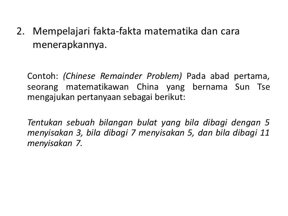 2.Mempelajari fakta-fakta matematika dan cara menerapkannya. Contoh: (Chinese Remainder Problem) Pada abad pertama, seorang matematikawan China yang b