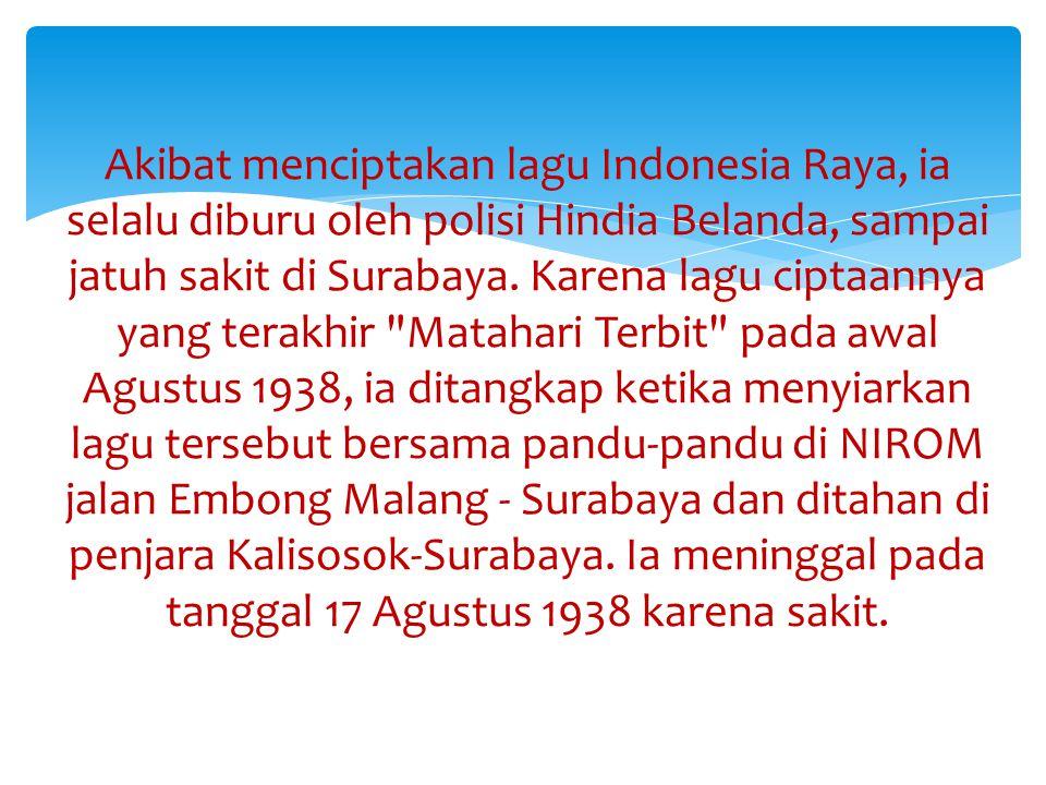 Akibat menciptakan lagu Indonesia Raya, ia selalu diburu oleh polisi Hindia Belanda, sampai jatuh sakit di Surabaya.