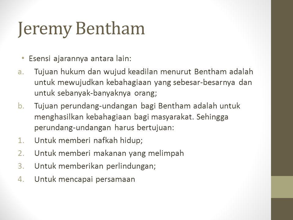 Jeremy Bentham Esensi ajarannya antara lain: a.Tujuan hukum dan wujud keadilan menurut Bentham adalah untuk mewujudkan kebahagiaan yang sebesar-besarn