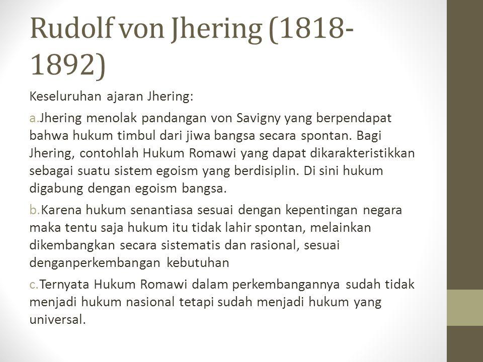 Rudolf von Jhering (1818- 1892) Keseluruhan ajaran Jhering: a.Jhering menolak pandangan von Savigny yang berpendapat bahwa hukum timbul dari jiwa bang