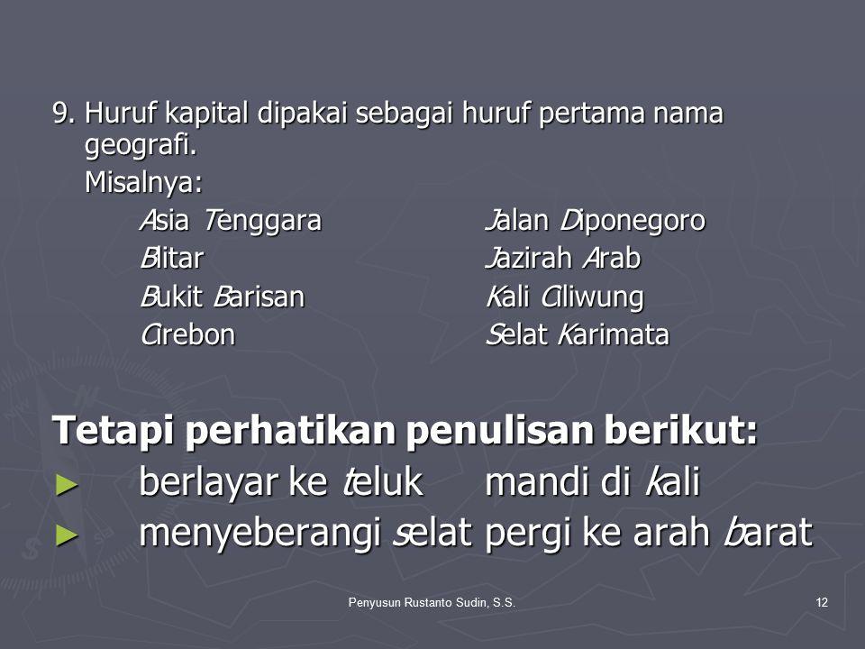 Penyusun Rustanto Sudin, S.S.12 9.Huruf kapital dipakai sebagai huruf pertama nama geografi. Misalnya: Asia Tenggara Jalan Diponegoro Blitar Jazirah A
