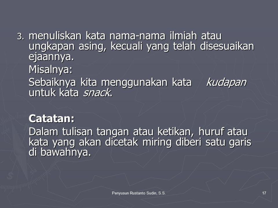 Penyusun Rustanto Sudin, S.S.17 3. menuliskan kata nama-nama ilmiah atau ungkapan asing, kecuali yang telah disesuaikan ejaannya. Misalnya: Sebaiknya