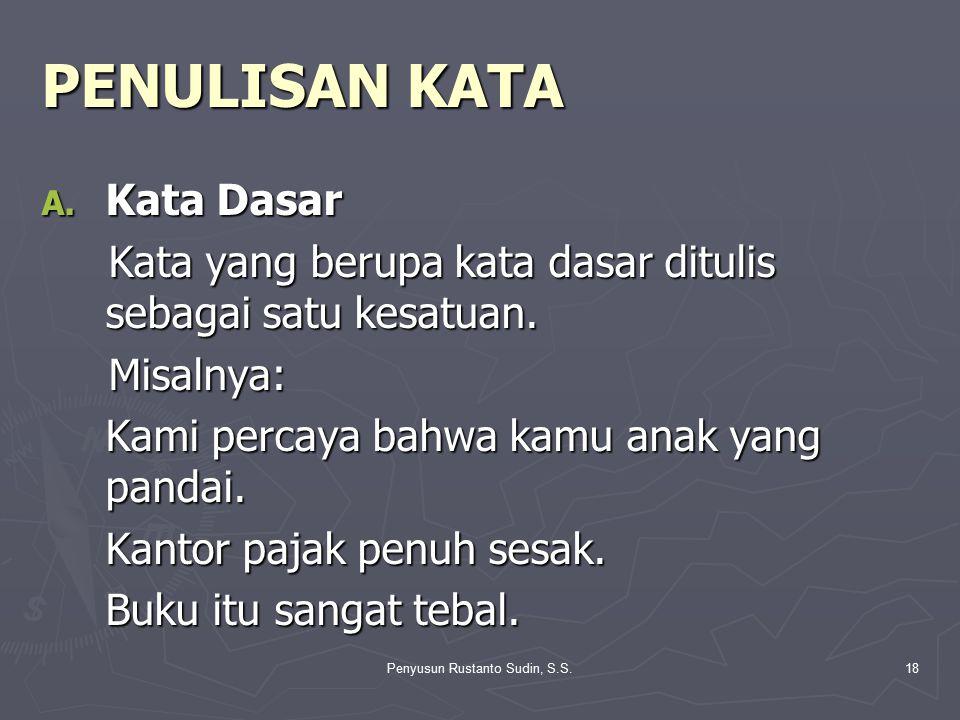 Penyusun Rustanto Sudin, S.S.18 PENULISAN KATA A. Kata Dasar Kata yang berupa kata dasar ditulis sebagai satu kesatuan. Kata yang berupa kata dasar di