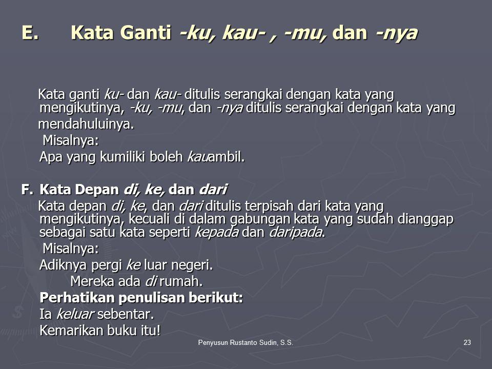 Penyusun Rustanto Sudin, S.S.23 E.Kata Ganti -ku, kau-, -mu, dan -nya Kata ganti ku- dan kau- ditulis serangkai dengan kata yang mengikutinya, -ku, -m