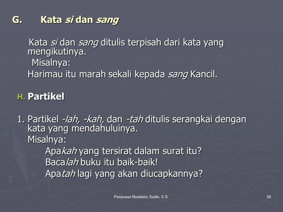 Penyusun Rustanto Sudin, S.S.24 G.Kata si dan sang Kata si dan sang ditulis terpisah dari kata yang mengikutinya. Kata si dan sang ditulis terpisah da