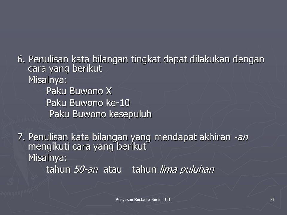 Penyusun Rustanto Sudin, S.S.28 6. Penulisan kata bilangan tingkat dapat dilakukan dengan cara yang berikut Misalnya: Paku Buwono X Paku Buwono ke-10