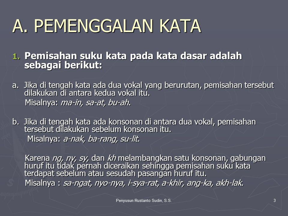 Penyusun Rustanto Sudin, S.S.3 A. PEMENGGALAN KATA 1. Pemisahan suku kata pada kata dasar adalah sebagai berikut: a. Jika di tengah kata ada dua vokal