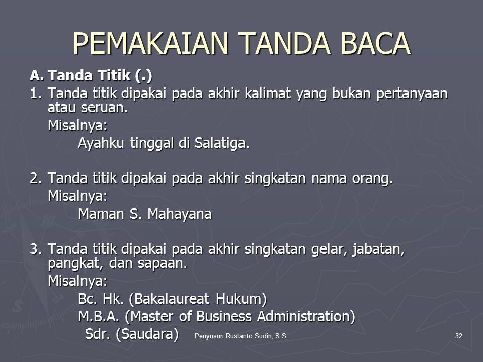 Penyusun Rustanto Sudin, S.S.32 PEMAKAIAN TANDA BACA A.Tanda Titik (.) 1.Tanda titik dipakai pada akhir kalimat yang bukan pertanyaan atau seruan. Mis