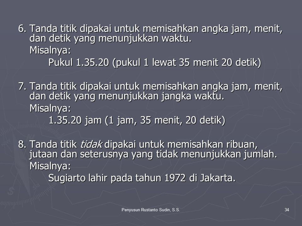 Penyusun Rustanto Sudin, S.S.34 6.Tanda titik dipakai untuk memisahkan angka jam, menit, dan detik yang menunjukkan waktu. Misalnya: Pukul 1.35.20 (pu