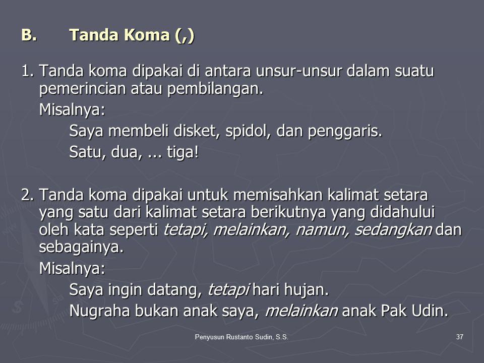 Penyusun Rustanto Sudin, S.S.37 B.Tanda Koma (,) 1.Tanda koma dipakai di antara unsur-unsur dalam suatu pemerincian atau pembilangan. Misalnya: Saya m