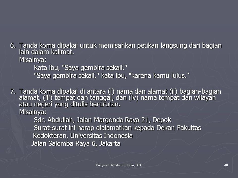Penyusun Rustanto Sudin, S.S.40 6.Tanda koma dipakai untuk memisahkan petikan langsung dari bagian lain dalam kalimat. Misalnya: Kata ibu,