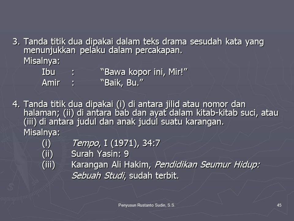 """Penyusun Rustanto Sudin, S.S.45 3.Tanda titik dua dipakai dalam teks drama sesudah kata yang menunjukkan pelaku dalam percakapan. Misalnya: Ibu:""""Bawa"""
