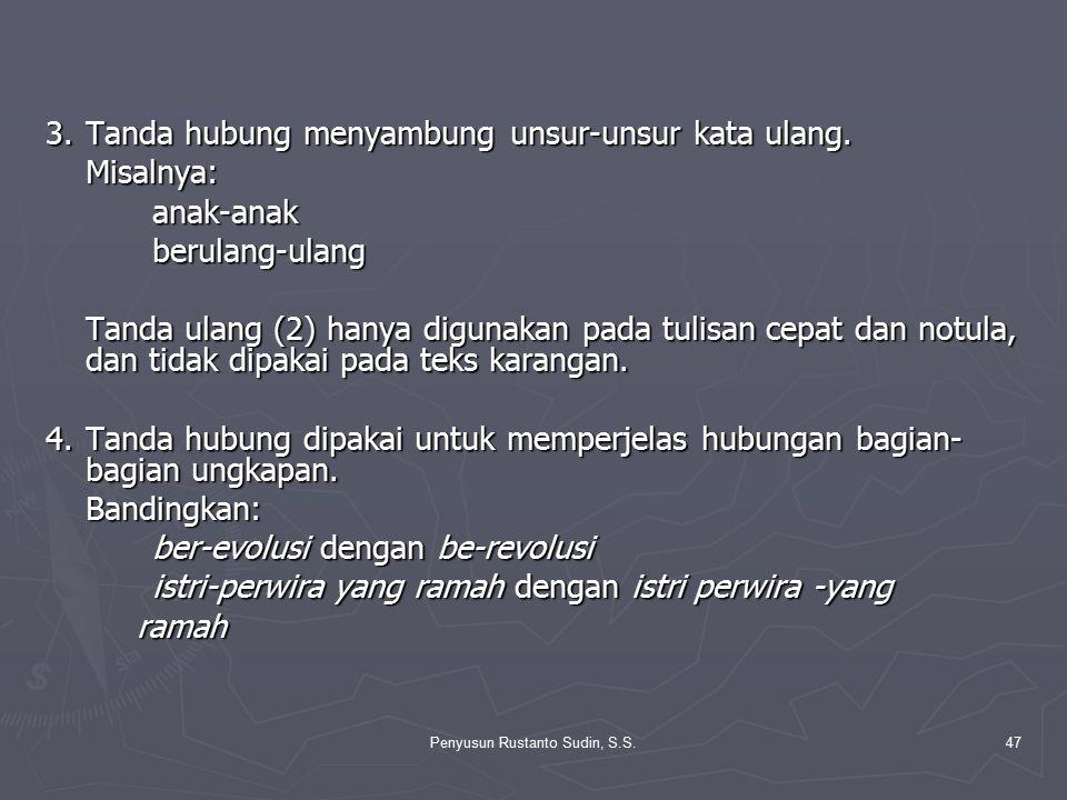 Penyusun Rustanto Sudin, S.S.47 3.Tanda hubung menyambung unsur-unsur kata ulang. Misalnya:anak-anakberulang-ulang Tanda ulang (2) hanya digunakan pad