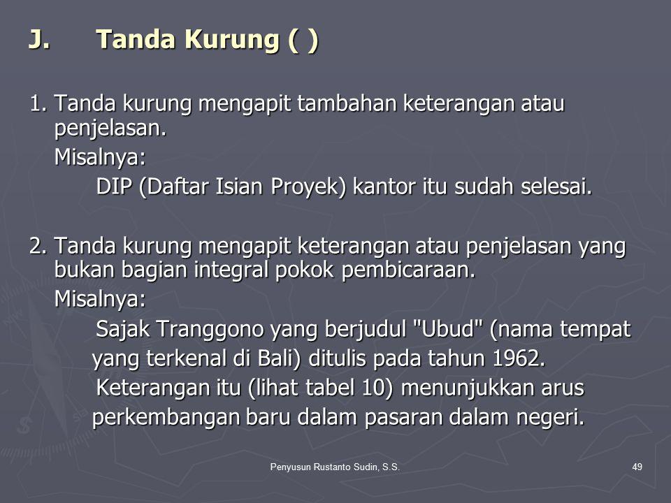 Penyusun Rustanto Sudin, S.S.49 J.Tanda Kurung ( ) 1.Tanda kurung mengapit tambahan keterangan atau penjelasan. Misalnya: DIP (Daftar Isian Proyek) ka